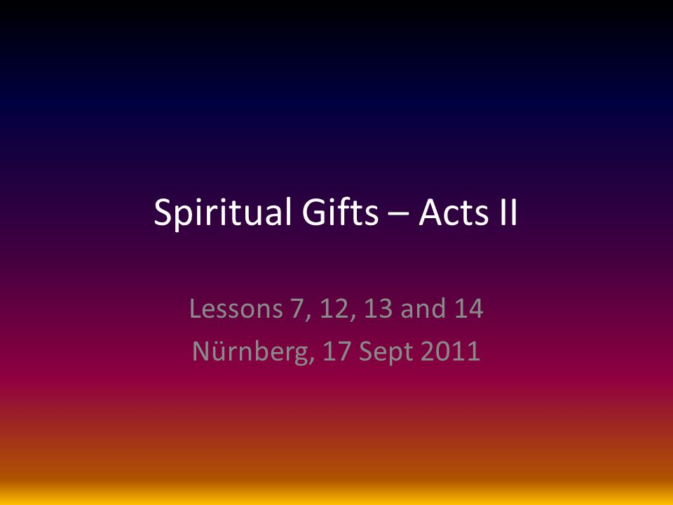 Spiritual Gifts – Acts II Lessons 7, 12, 13 and 14 Nürnberg, 17 Sept 2011