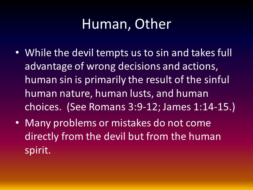 Human, Other While the devil tempts us to sin and takes full advantage of wrong decisions and actions, human sin is primarily the result of the sinful