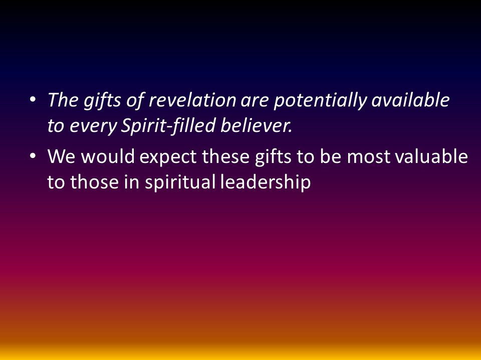 The gifts of revelation are potentially available to every Spirit-filled believer. We would expect these gifts to be most valuable to those in spiritu