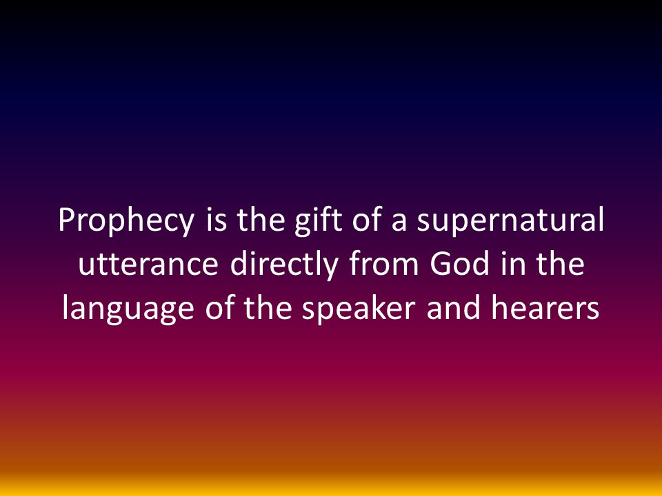 Prophecy is the gift of a supernatural utterance directly from God in the language of the speaker and hearers
