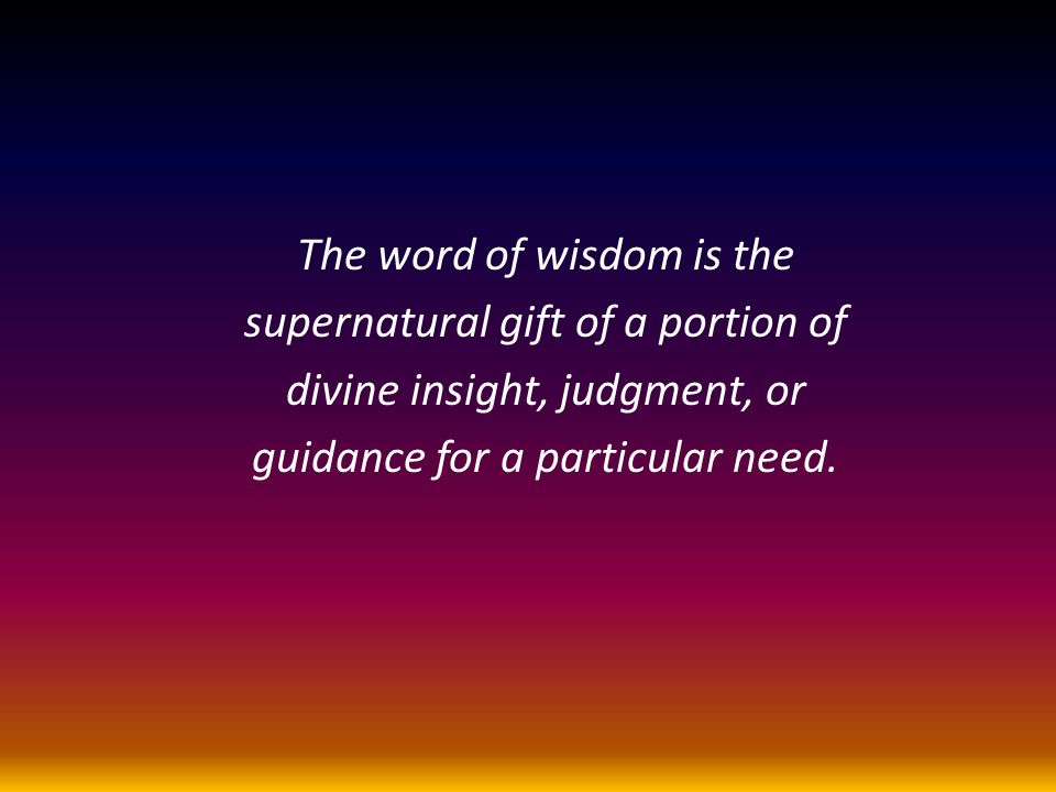 The word of wisdom is the supernatural gift of a portion of divine insight, judgment, or guidance for a particular need.