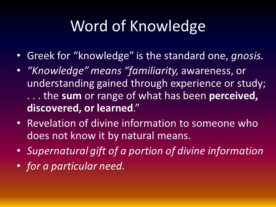"Word of Knowledge Greek for ""knowledge"" is the standard one, gnosis. ""Knowledge"" means ""familiarity, awareness, or understanding gained through experi"