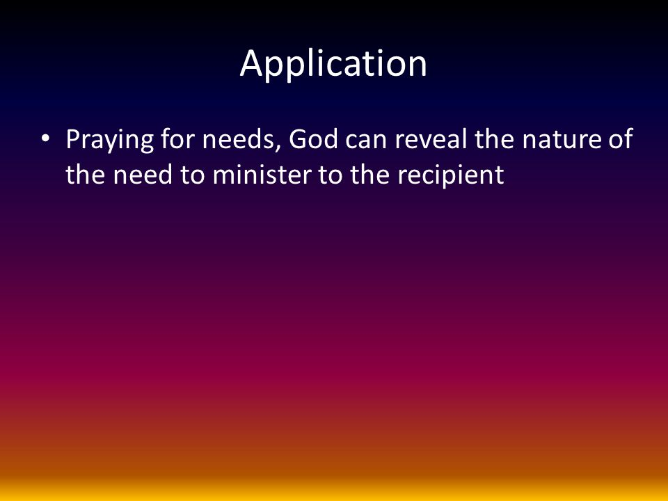 Application Praying for needs, God can reveal the nature of the need to minister to the recipient