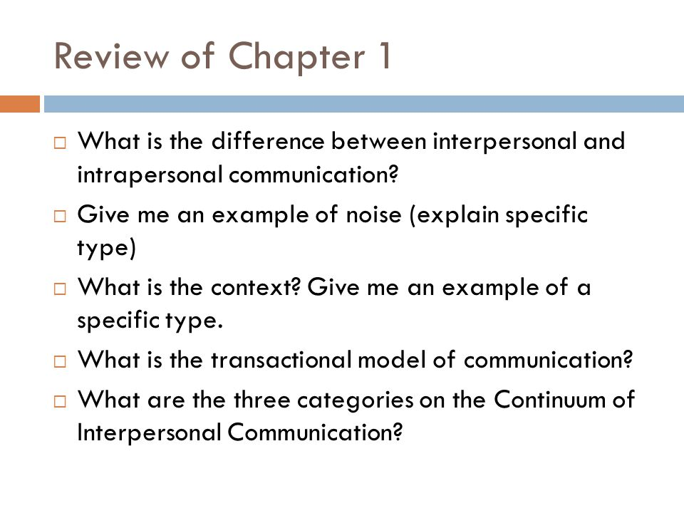 Review of Chapter 1  What is the difference between interpersonal and intrapersonal communication.