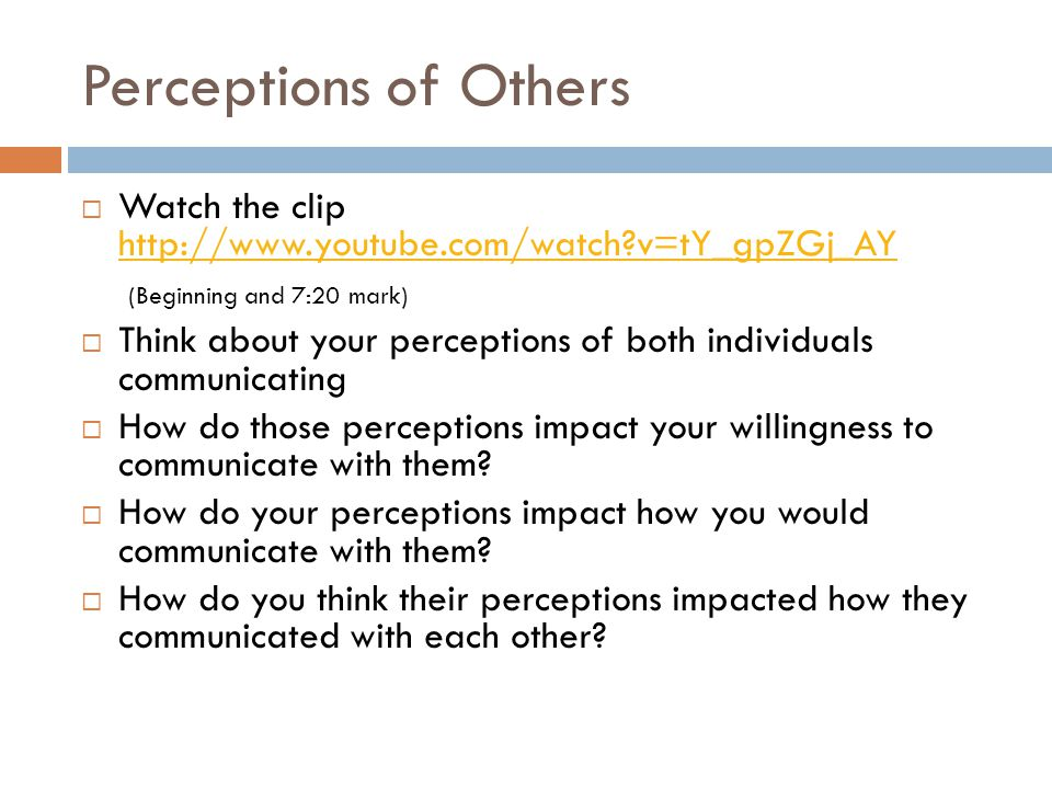 Perceptions of Others  Watch the clip http://www.youtube.com/watch?v=tY_gpZGj_AY http://www.youtube.com/watch?v=tY_gpZGj_AY (Beginning and 7:20 mark)  Think about your perceptions of both individuals communicating  How do those perceptions impact your willingness to communicate with them.