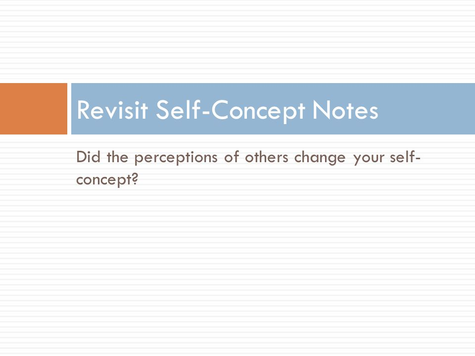 Did the perceptions of others change your self- concept? Revisit Self-Concept Notes