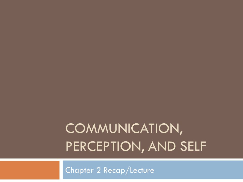 COMMUNICATION, PERCEPTION, AND SELF Chapter 2 Recap/Lecture