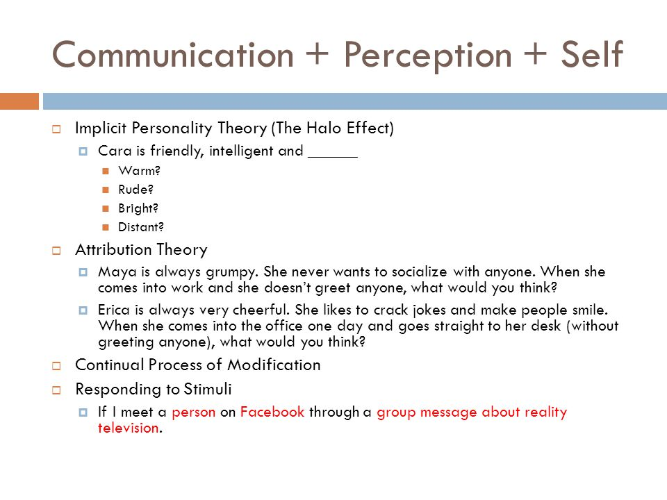 Communication + Perception + Self  Implicit Personality Theory (The Halo Effect)  Cara is friendly, intelligent and ______ Warm.