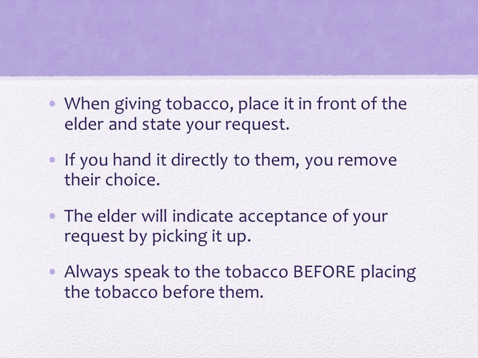 When giving tobacco, place it in front of the elder and state your request.