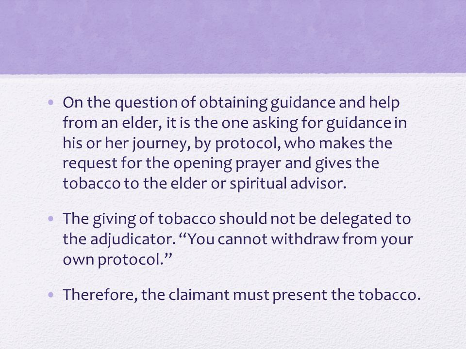 On the question of obtaining guidance and help from an elder, it is the one asking for guidance in his or her journey, by protocol, who makes the request for the opening prayer and gives the tobacco to the elder or spiritual advisor.