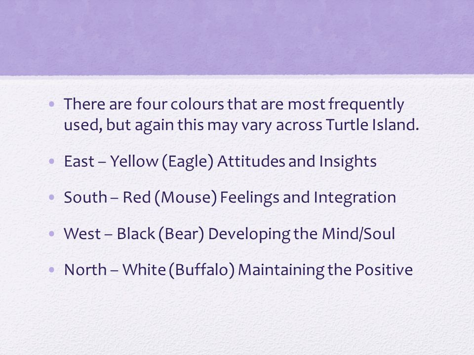 There are four colours that are most frequently used, but again this may vary across Turtle Island.