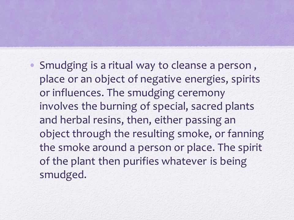 Smudging is a ritual way to cleanse a person, place or an object of negative energies, spirits or influences.