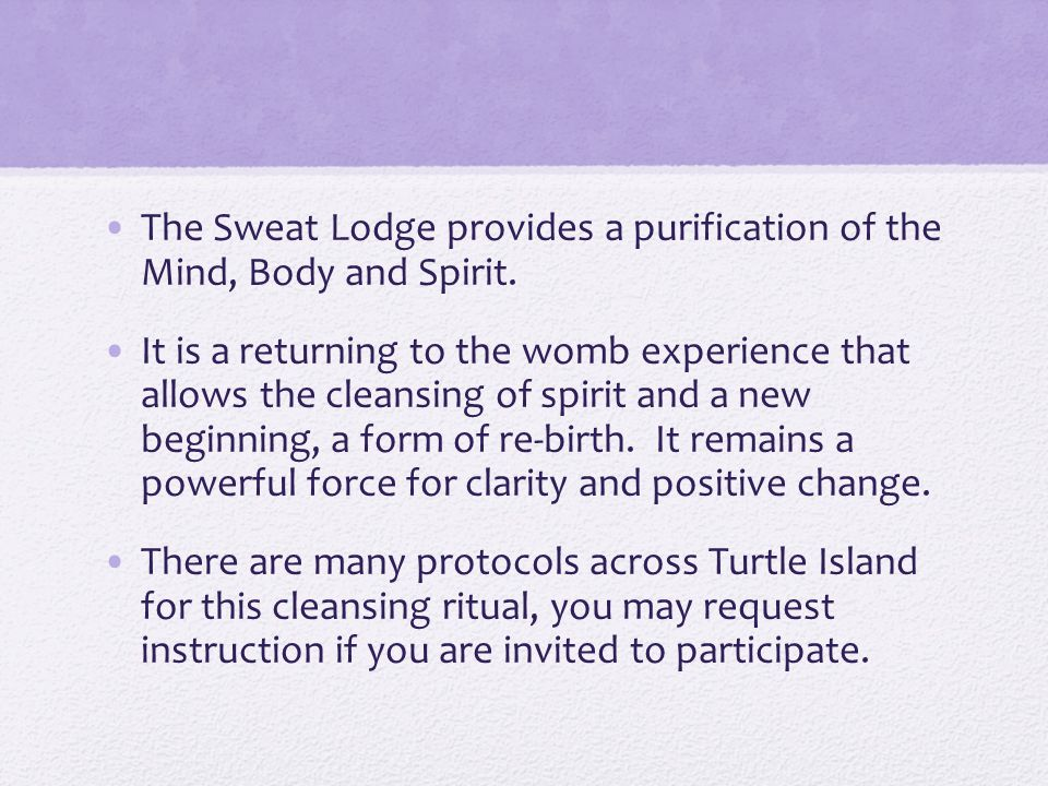 The Sweat Lodge provides a purification of the Mind, Body and Spirit.