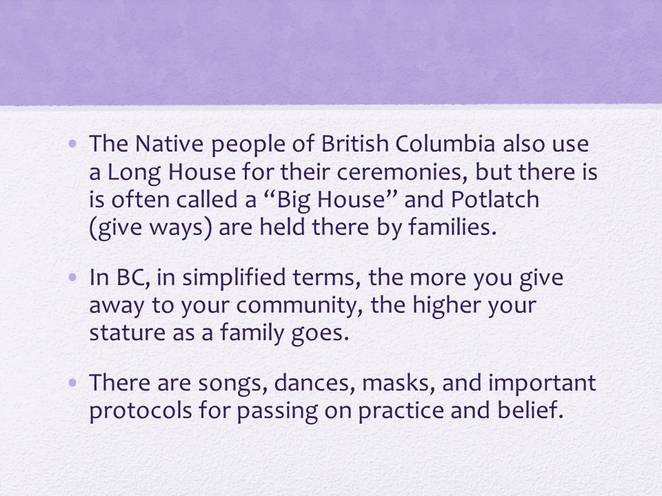 The Native people of British Columbia also use a Long House for their ceremonies, but there is is often called a Big House and Potlatch (give ways) are held there by families.