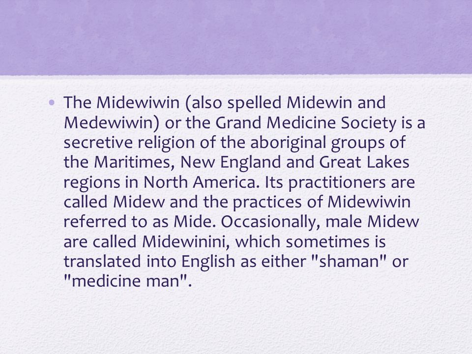 The Midewiwin (also spelled Midewin and Medewiwin) or the Grand Medicine Society is a secretive religion of the aboriginal groups of the Maritimes, New England and Great Lakes regions in North America.