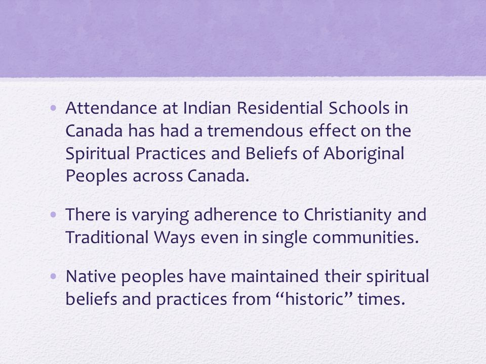 Attendance at Indian Residential Schools in Canada has had a tremendous effect on the Spiritual Practices and Beliefs of Aboriginal Peoples across Canada.
