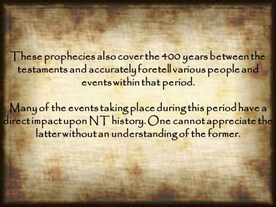 These prophecies also cover the 400 years between the testaments and accurately foretell various people and events within that period.