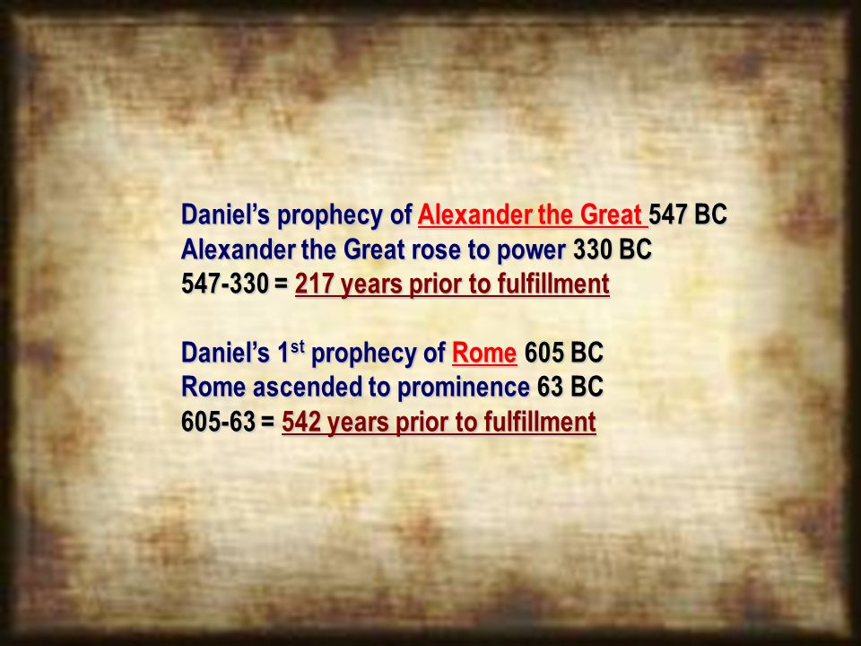 Daniel's prophecy of Alexander the Great 547 BC Alexander the Great rose to power 330 BC 547-330 = 217 years prior to fulfillment Daniel's 1 st prophecy of Rome 605 BC Rome ascended to prominence 63 BC 605-63 = 542 years prior to fulfillment