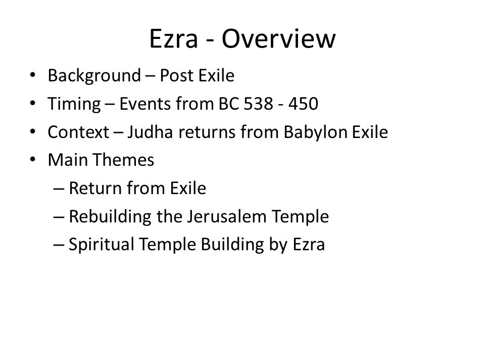 Ezra - Overview Background – Post Exile Timing – Events from BC 538 - 450 Context – Judha returns from Babylon Exile Main Themes – Return from Exile –