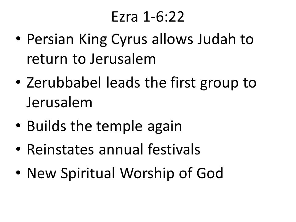 Ezra 1-6:22 Persian King Cyrus allows Judah to return to Jerusalem Zerubbabel leads the first group to Jerusalem Builds the temple again Reinstates an