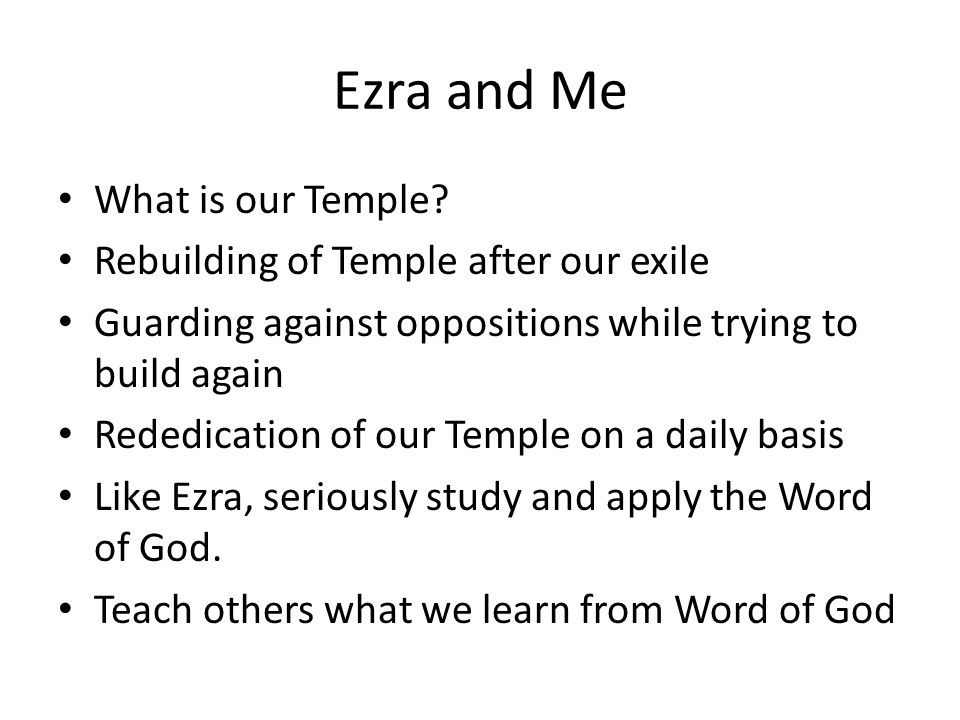 Ezra and Me What is our Temple? Rebuilding of Temple after our exile Guarding against oppositions while trying to build again Rededication of our Temp