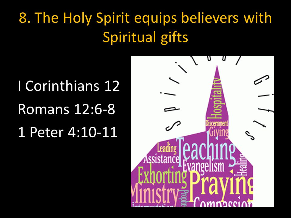 8. The Holy Spirit equips believers with Spiritual gifts I Corinthians 12 Romans 12:6-8 1 Peter 4:10-11