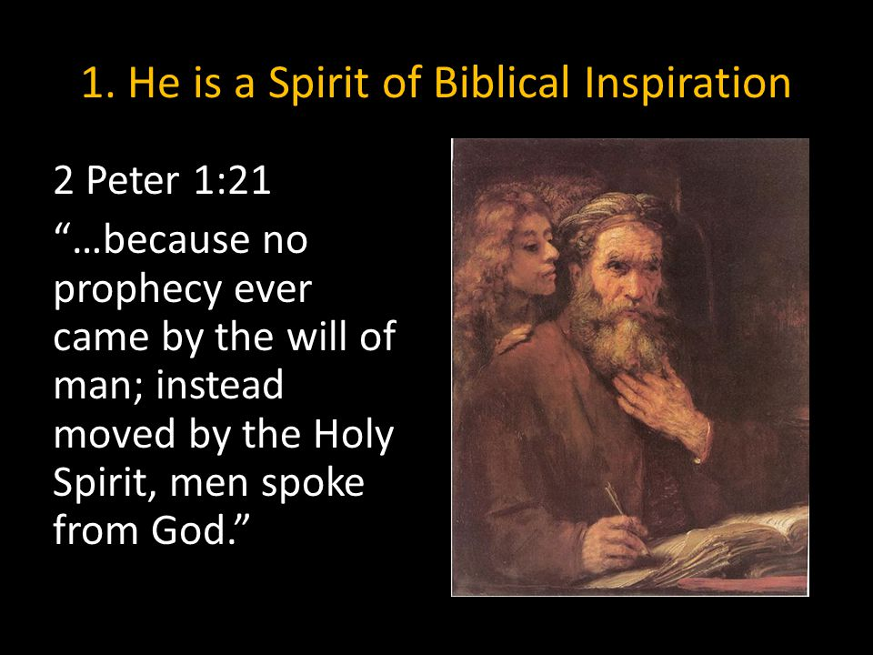 """1. He is a Spirit of Biblical Inspiration 2 Peter 1:21 """"…because no prophecy ever came by the will of man; instead moved by the Holy Spirit, men spoke"""