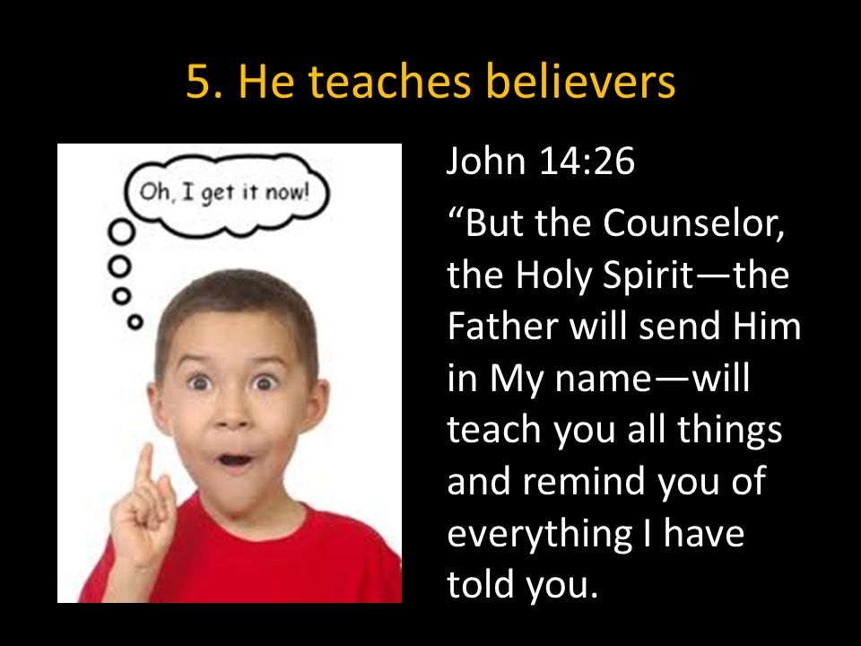 """5. He teaches believers John 14:26 """"But the Counselor, the Holy Spirit—the Father will send Him in My name—will teach you all things and remind you of"""