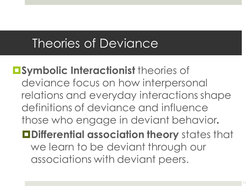 11 Theories of Deviance  Symbolic Interactionist theories of deviance focus on how interpersonal relations and everyday interactions shape definition