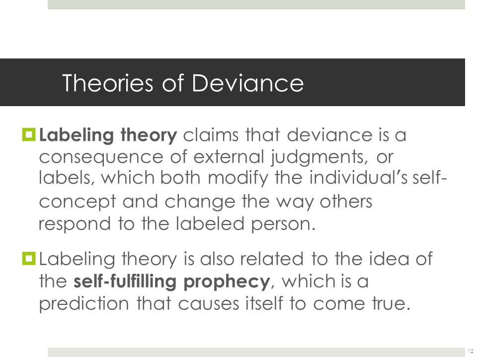 12 Theories of Deviance  Labeling theory claims that deviance is a consequence of external judgments, or labels, which both modify the individual ' s