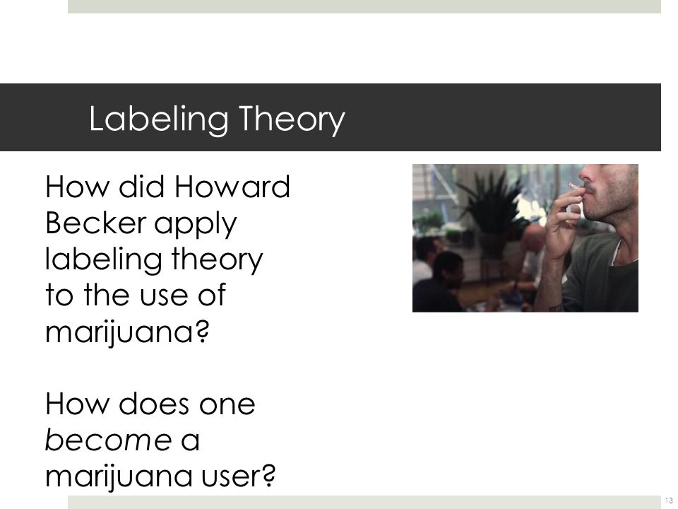 13 Labeling Theory How did Howard Becker apply labeling theory to the use of marijuana? How does one become a marijuana user?