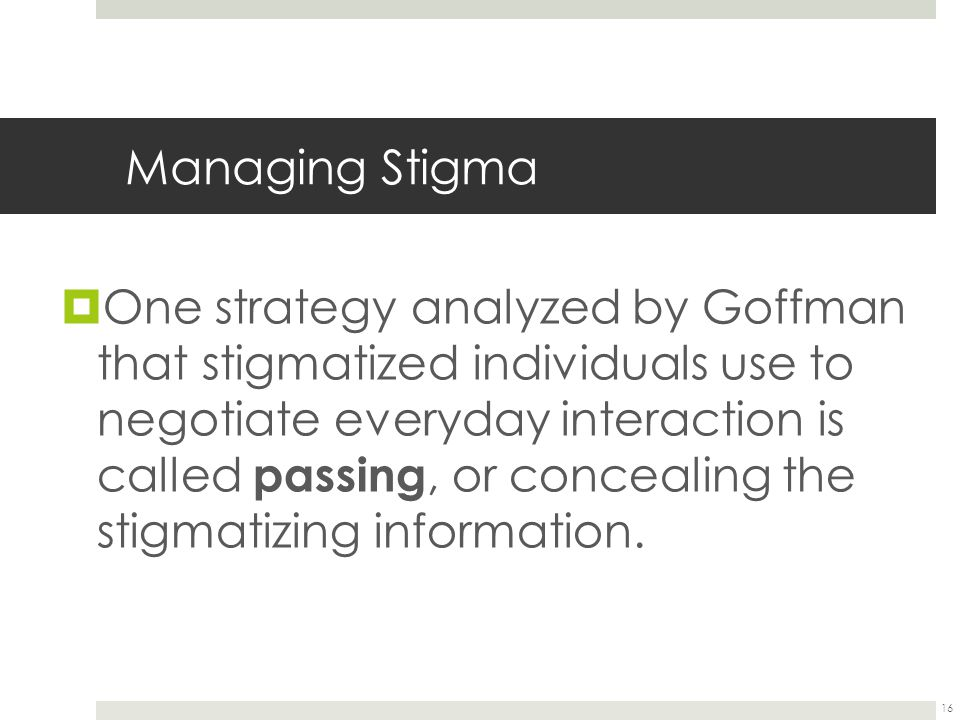16 Managing Stigma  One strategy analyzed by Goffman that stigmatized individuals use to negotiate everyday interaction is called passing, or conceal