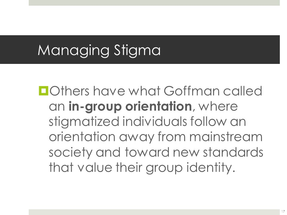 17 Managing Stigma  Others have what Goffman called an in-group orientation, where stigmatized individuals follow an orientation away from mainstream