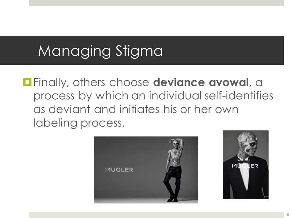 18 Managing Stigma  Finally, others choose deviance avowal, a process by which an individual self-identifies as deviant and initiates his or her own