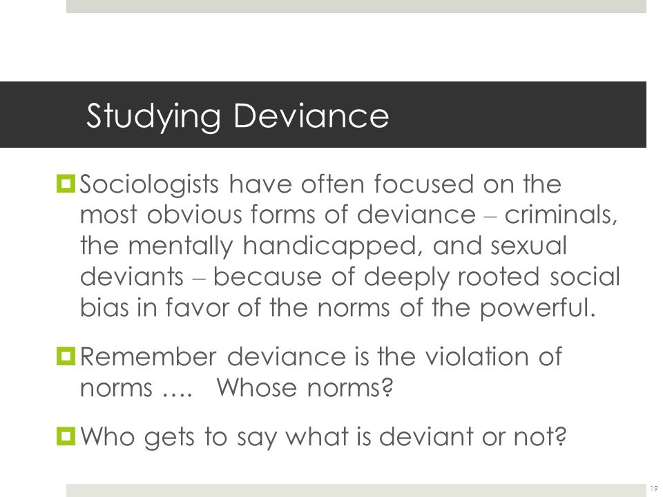 19 Studying Deviance  Sociologists have often focused on the most obvious forms of deviance – criminals, the mentally handicapped, and sexual deviant