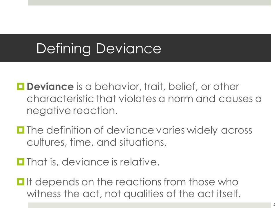 2 Defining Deviance  Deviance is a behavior, trait, belief, or other characteristic that violates a norm and causes a negative reaction.  The defini