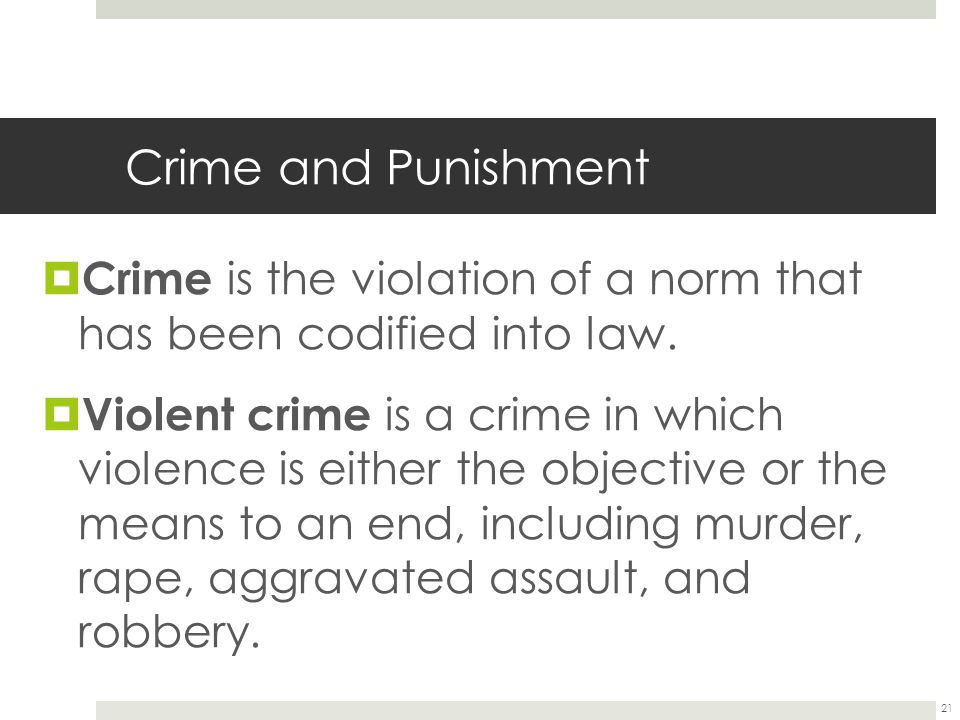 21 Crime and Punishment  Crime is the violation of a norm that has been codified into law.  Violent crime is a crime in which violence is either the