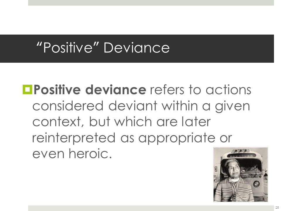 "28 "" Positive "" Deviance  Positive deviance refers to actions considered deviant within a given context, but which are later reinterpreted as appropr"