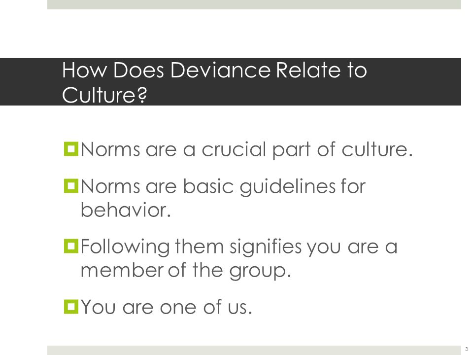 How Does Deviance Relate to Culture?  Norms are a crucial part of culture.  Norms are basic guidelines for behavior.  Following them signifies you