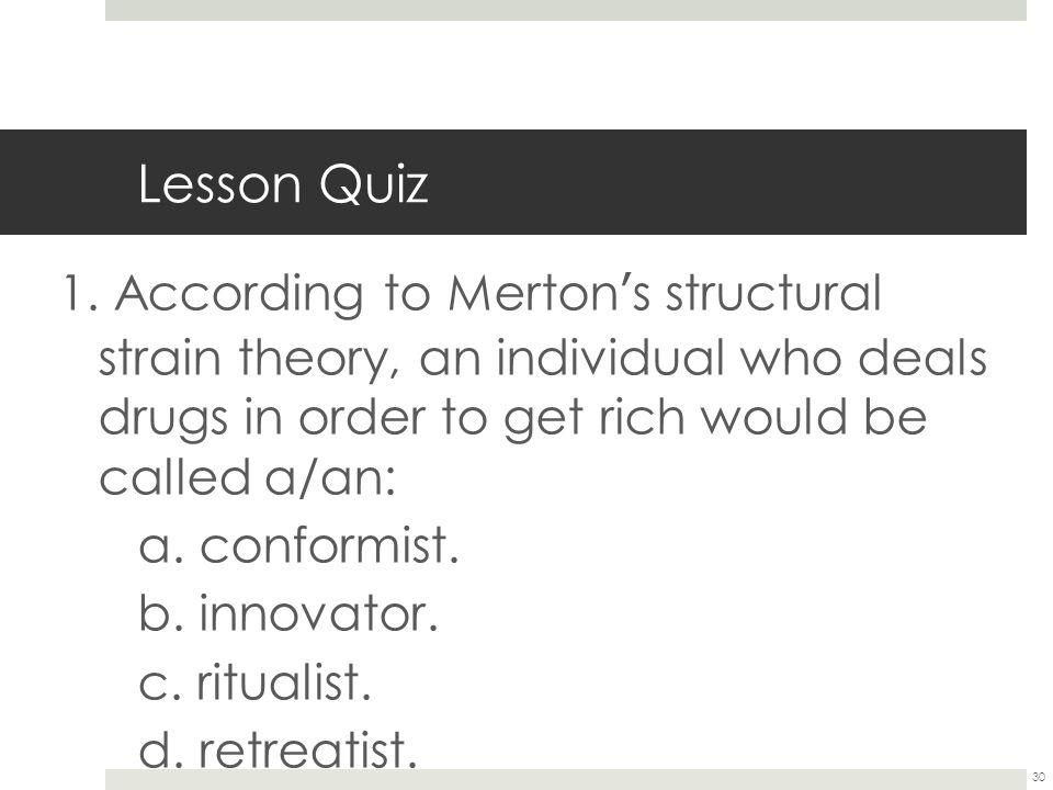 30 Lesson Quiz 1. According to Merton ' s structural strain theory, an individual who deals drugs in order to get rich would be called a/an: a. confor