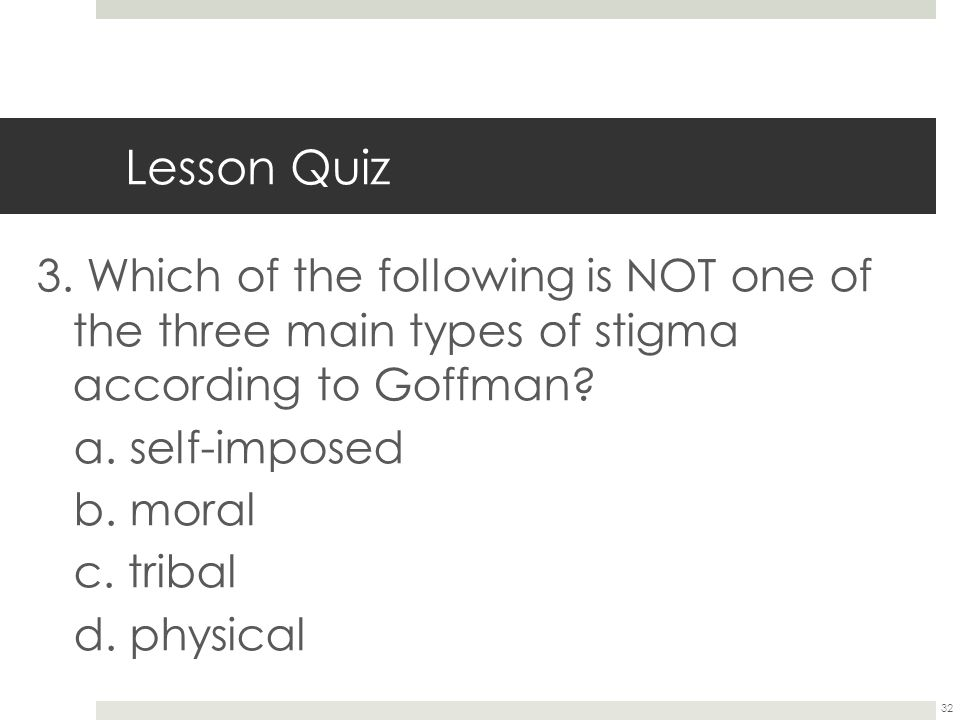 32 Lesson Quiz 3. Which of the following is NOT one of the three main types of stigma according to Goffman? a. self-imposed b. moral c. tribal d. phys