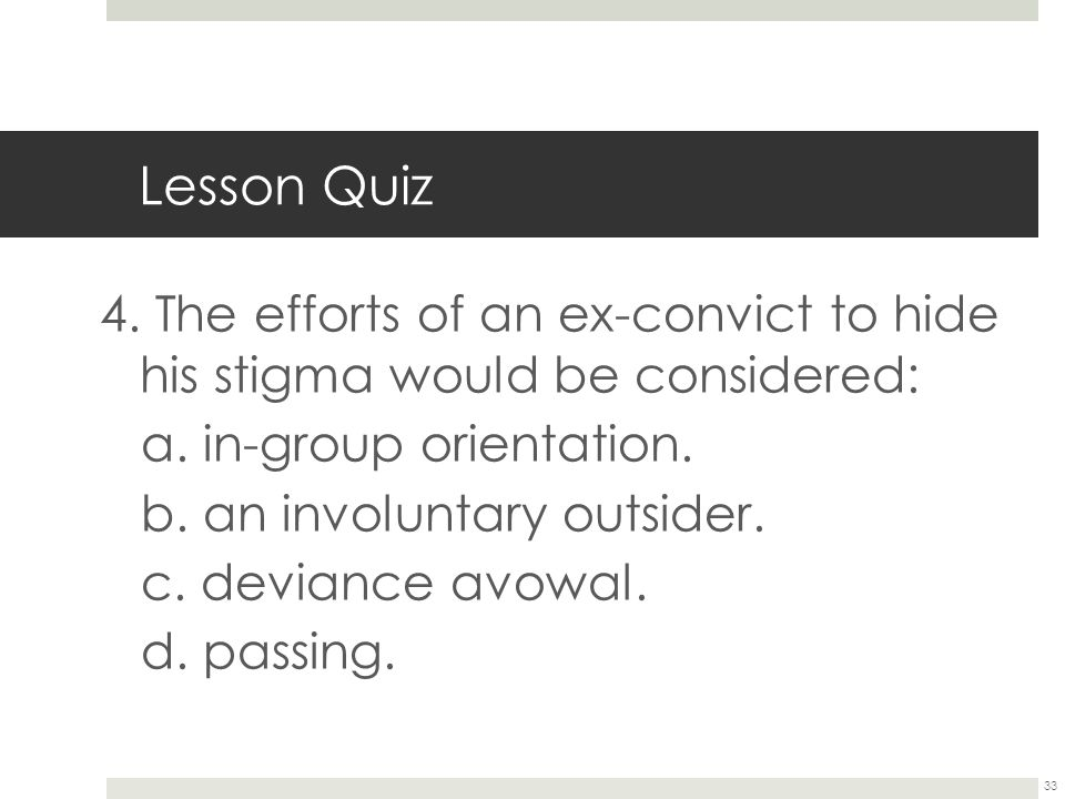 33 Lesson Quiz 4. The efforts of an ex-convict to hide his stigma would be considered: a. in-group orientation. b. an involuntary outsider. c. devianc