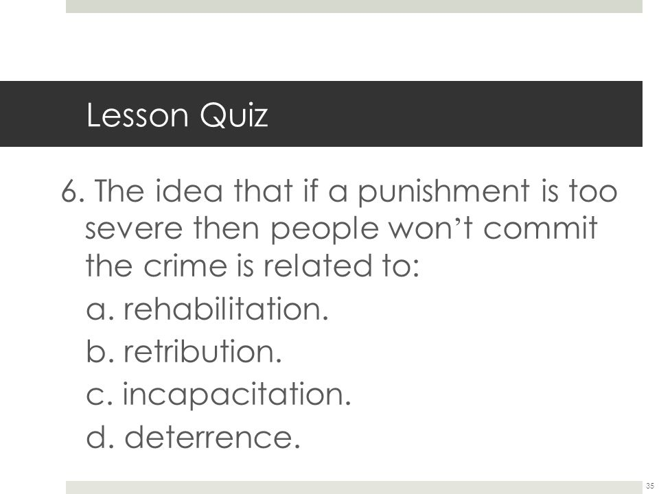 35 Lesson Quiz 6. The idea that if a punishment is too severe then people won ' t commit the crime is related to: a. rehabilitation. b. retribution. c