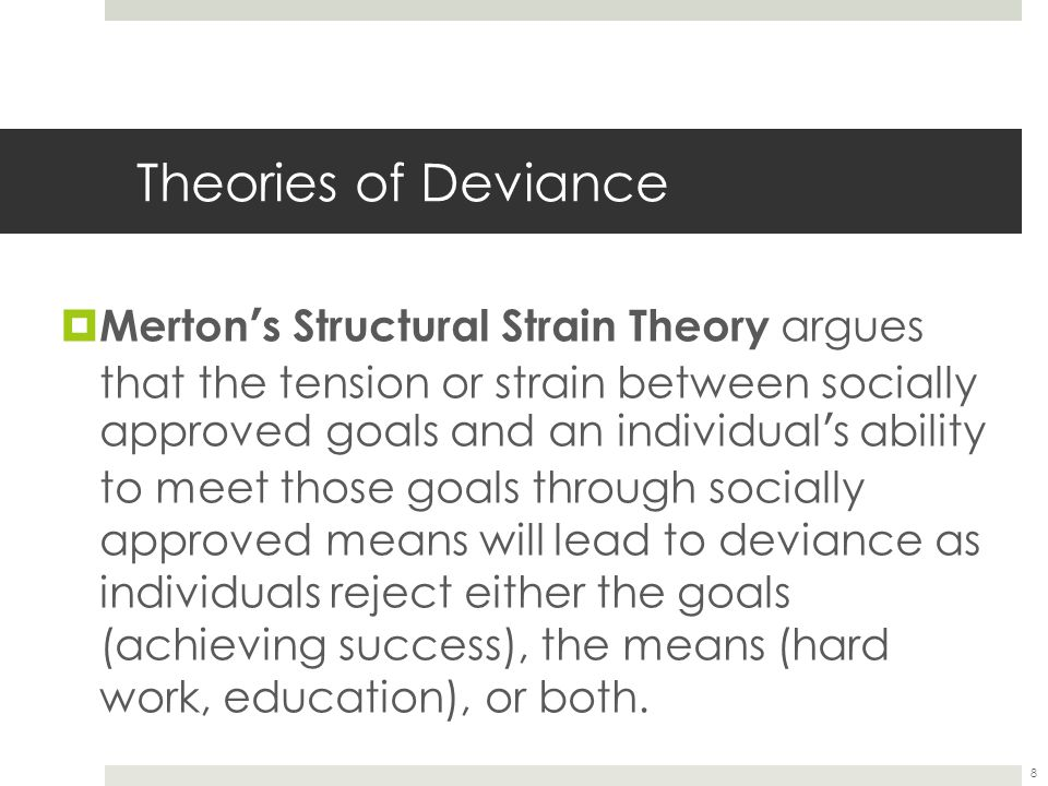 8 Theories of Deviance  Merton ' s Structural Strain Theory argues that the tension or strain between socially approved goals and an individual ' s a