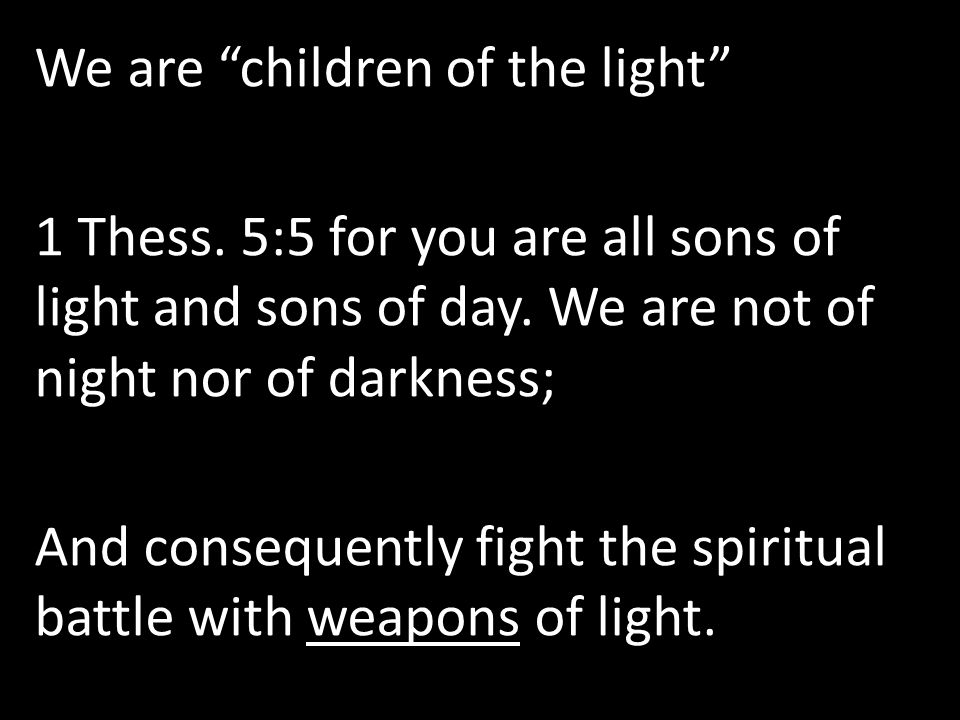 """We are """"children of the light"""" 1 Thess. 5:5 for you are all sons of light and sons of day. We are not of night nor of darkness; And consequently fight"""
