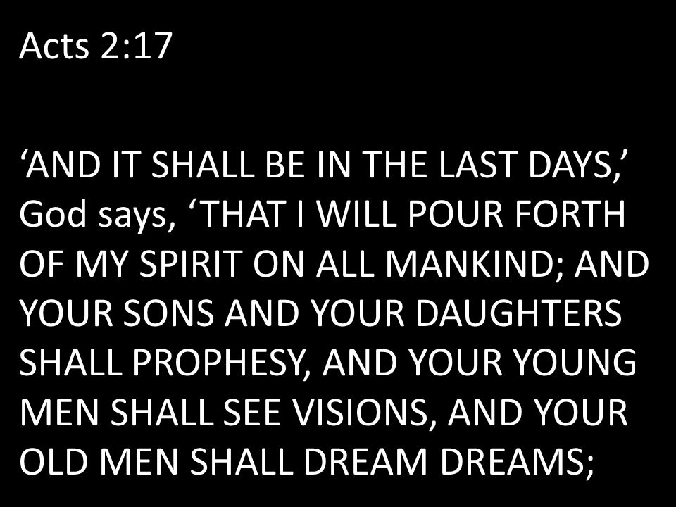 Acts 2:17 'AND IT SHALL BE IN THE LAST DAYS,' God says, 'THAT I WILL POUR FORTH OF MY SPIRIT ON ALL MANKIND; AND YOUR SONS AND YOUR DAUGHTERS SHALL PROPHESY, AND YOUR YOUNG MEN SHALL SEE VISIONS, AND YOUR OLD MEN SHALL DREAM DREAMS;