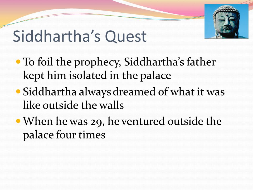 Siddhartha's Quest To foil the prophecy, Siddhartha's father kept him isolated in the palace Siddhartha always dreamed of what it was like outside the