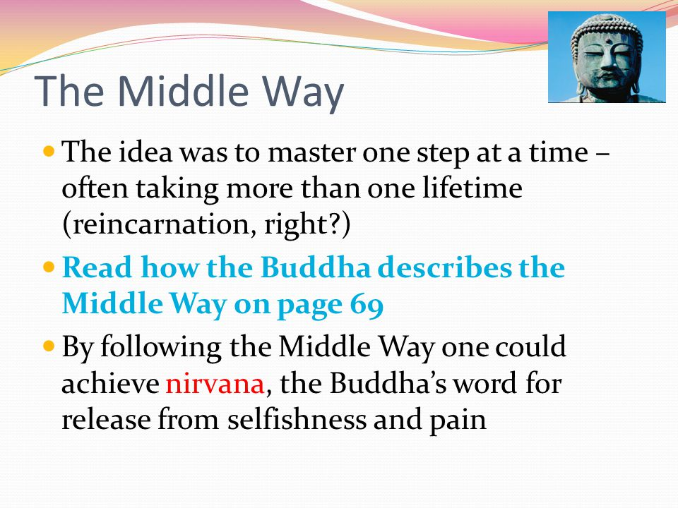 The Middle Way The idea was to master one step at a time – often taking more than one lifetime (reincarnation, right?) Read how the Buddha describes t