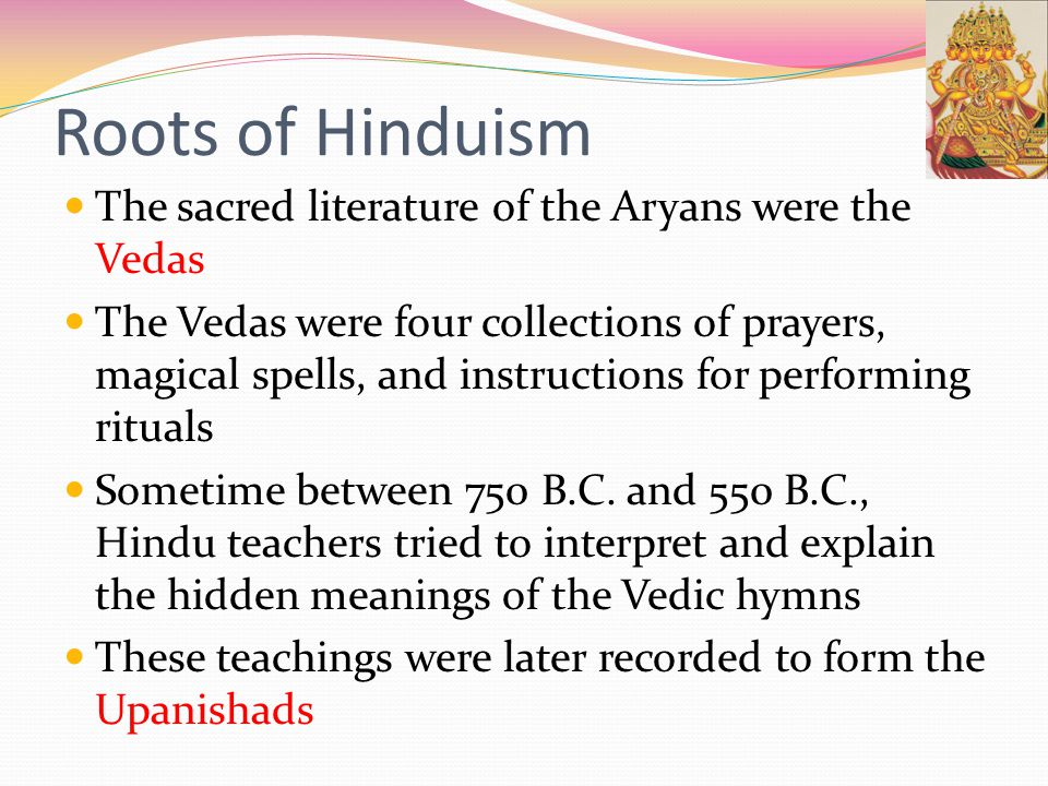 Roots of Hinduism The sacred literature of the Aryans were the Vedas The Vedas were four collections of prayers, magical spells, and instructions for