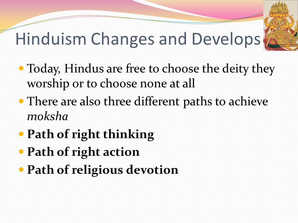 Hinduism Changes and Develops Today, Hindus are free to choose the deity they worship or to choose none at all There are also three different paths to